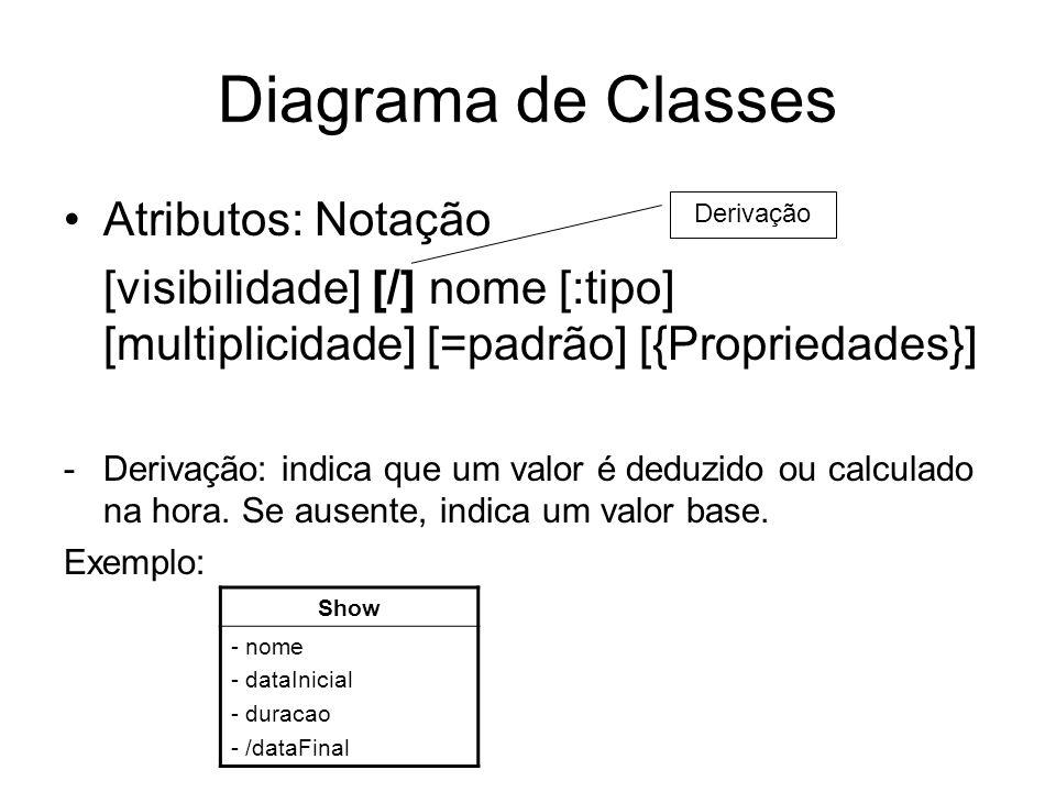 Diagrama de Classes Atributos: Notação [visibilidade] [/] nome [:tipo] [multiplicidade] [=padrão] [{Propriedades}] -Derivação: indica que um valor é d