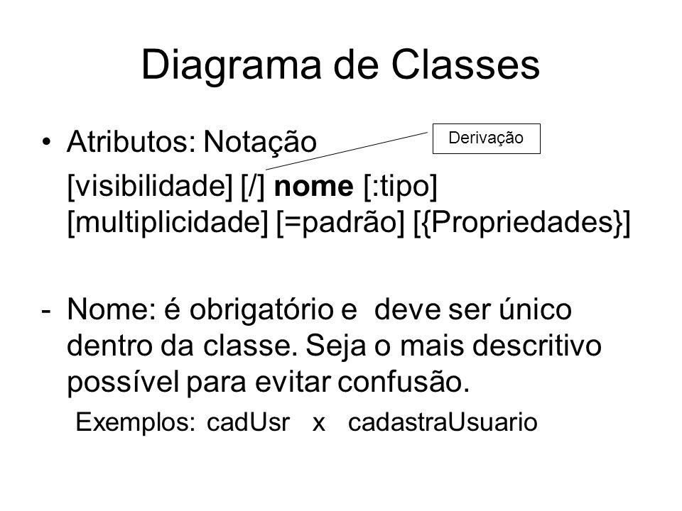 Diagrama de Classes Atributos: Notação [visibilidade] [/] nome [:tipo] [multiplicidade] [=padrão] [{Propriedades}] -Nome: é obrigatório e deve ser úni
