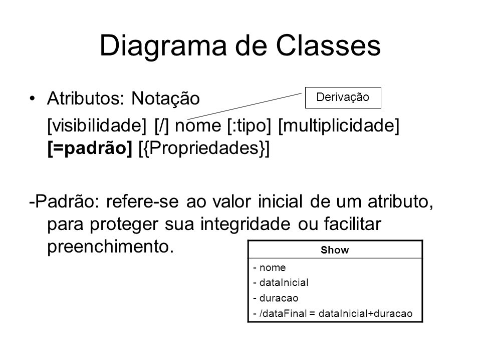 Diagrama de Classes Atributos: Notação [visibilidade] [/] nome [:tipo] [multiplicidade] [=padrão] [{Propriedades}] -Padrão: refere-se ao valor inicial