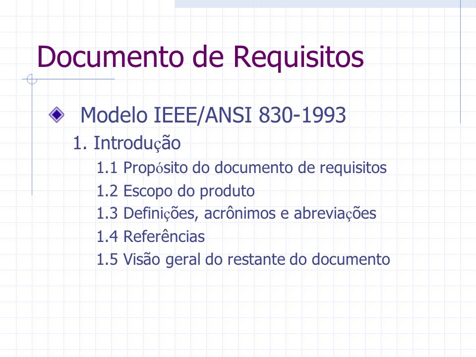 Documento de Requisitos Modelo IEEE/ANSI 830-1993 1. Introdu ç ão 1.1 Prop ó sito do documento de requisitos 1.2 Escopo do produto 1.3 Defini ç ões, a