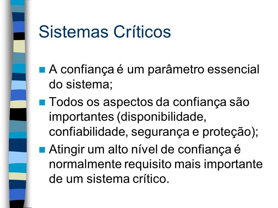 Sistemas Críticos A confiança é um parâmetro essencial do sistema; Todos os aspectos da confiança são importantes (disponibilidade, confiabilidade, se
