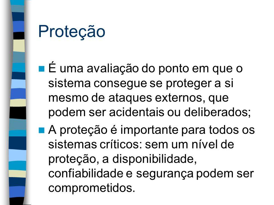 Proteção É uma avaliação do ponto em que o sistema consegue se proteger a si mesmo de ataques externos, que podem ser acidentais ou deliberados; A pro
