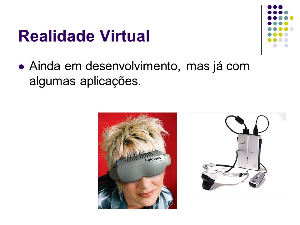 Realidade Virtual Ainda em desenvolvimento, mas já com algumas aplicações.