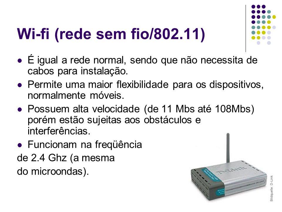 Wi-fi (rede sem fio/802.11) É igual a rede normal, sendo que não necessita de cabos para instalação. Permite uma maior flexibilidade para os dispositi