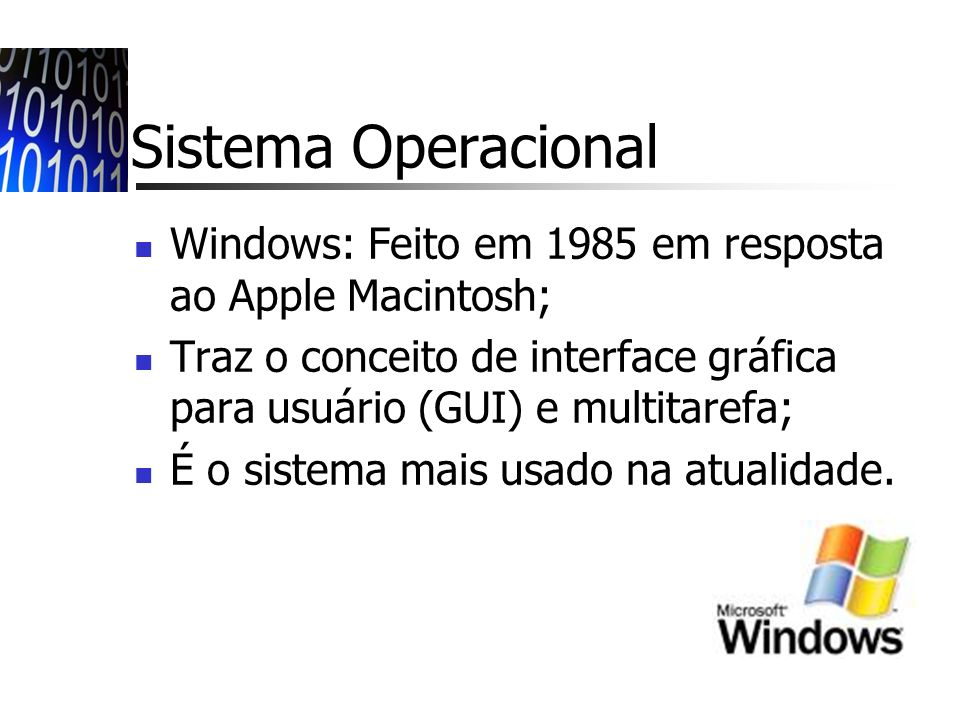 Sistema Operacional Windows: Feito em 1985 em resposta ao Apple Macintosh; Traz o conceito de interface gráfica para usuário (GUI) e multitarefa; É o sistema mais usado na atualidade.
