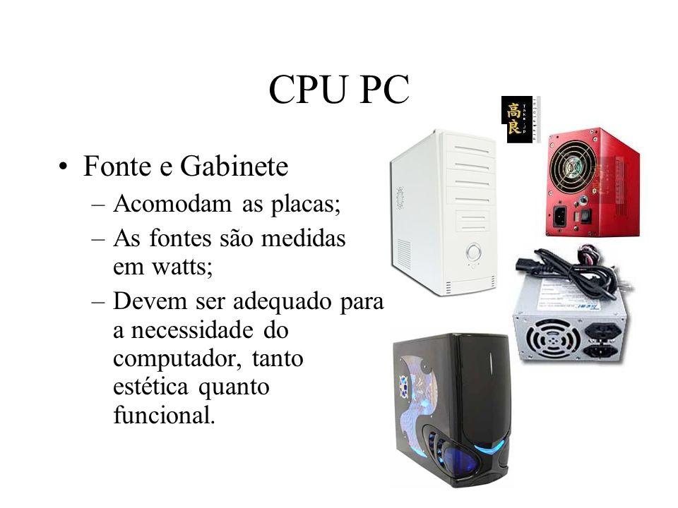 CPU PC Fonte e Gabinete –Acomodam as placas; –As fontes são medidas em watts; –Devem ser adequado para a necessidade do computador, tanto estética qua