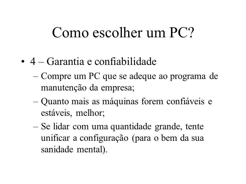 Como escolher um PC? 4 – Garantia e confiabilidade –Compre um PC que se adeque ao programa de manutenção da empresa; –Quanto mais as máquinas forem co