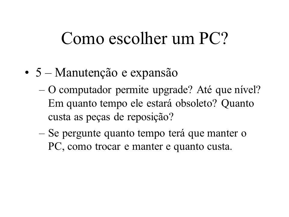 Como escolher um PC? 5 – Manutenção e expansão –O computador permite upgrade? Até que nível? Em quanto tempo ele estará obsoleto? Quanto custa as peça