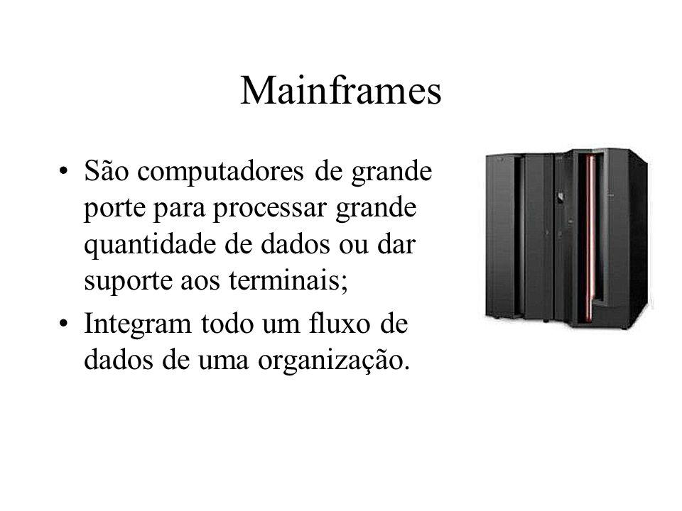 Mainframes São computadores de grande porte para processar grande quantidade de dados ou dar suporte aos terminais; Integram todo um fluxo de dados de