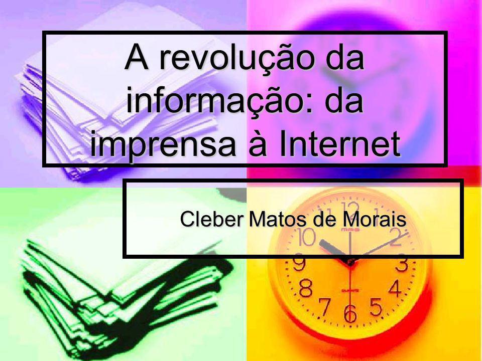 A revolução da informação: da imprensa à Internet Cleber Matos de Morais
