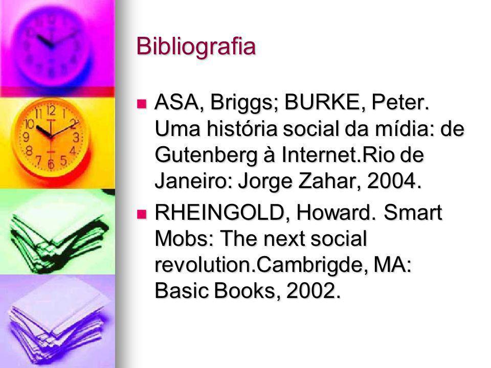 Bibliografia ASA, Briggs; BURKE, Peter. Uma história social da mídia: de Gutenberg à Internet.Rio de Janeiro: Jorge Zahar, 2004. ASA, Briggs; BURKE, P