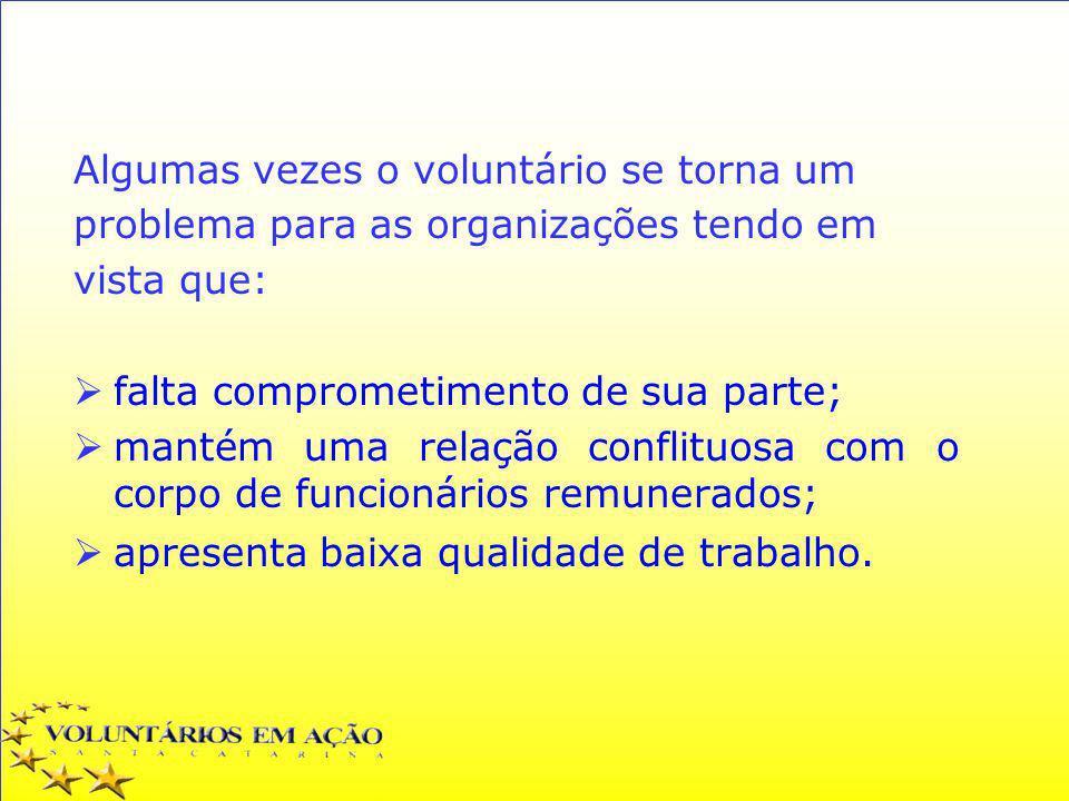 Algumas vezes o voluntário se torna um problema para as organizações tendo em vista que: falta comprometimento de sua parte; mantém uma relação confli