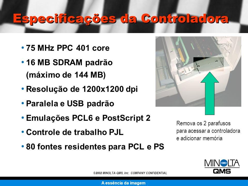A essência da imagem ©2002 MINOLTA-QMS, Inc. COMPANY CONFIDENTIAL Especificações da Controladora 75 MHz PPC 401 core 16 MB SDRAM padrão (máximo de 144