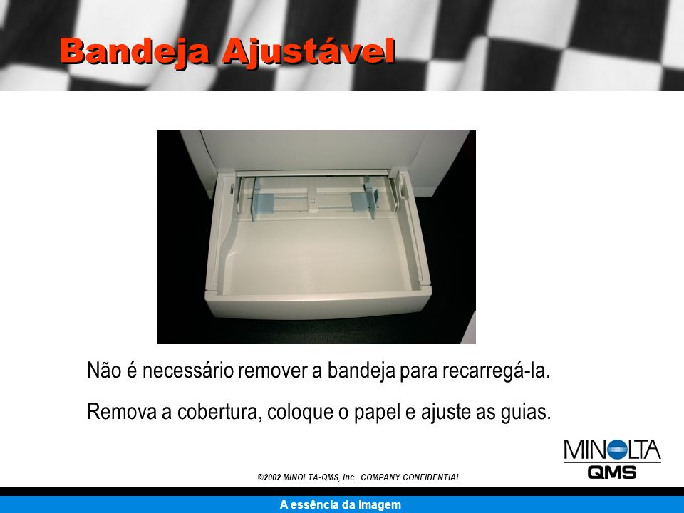 A essência da imagem ©2002 MINOLTA-QMS, Inc. COMPANY CONFIDENTIAL Bandeja Ajustável Não é necessário remover a bandeja para recarregá-la. Remova a cob