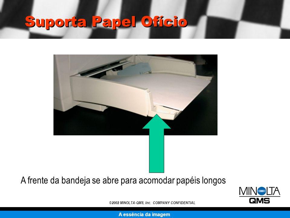 A essência da imagem ©2002 MINOLTA-QMS, Inc. COMPANY CONFIDENTIAL Suporta Papel Ofício A frente da bandeja se abre para acomodar papéis longos