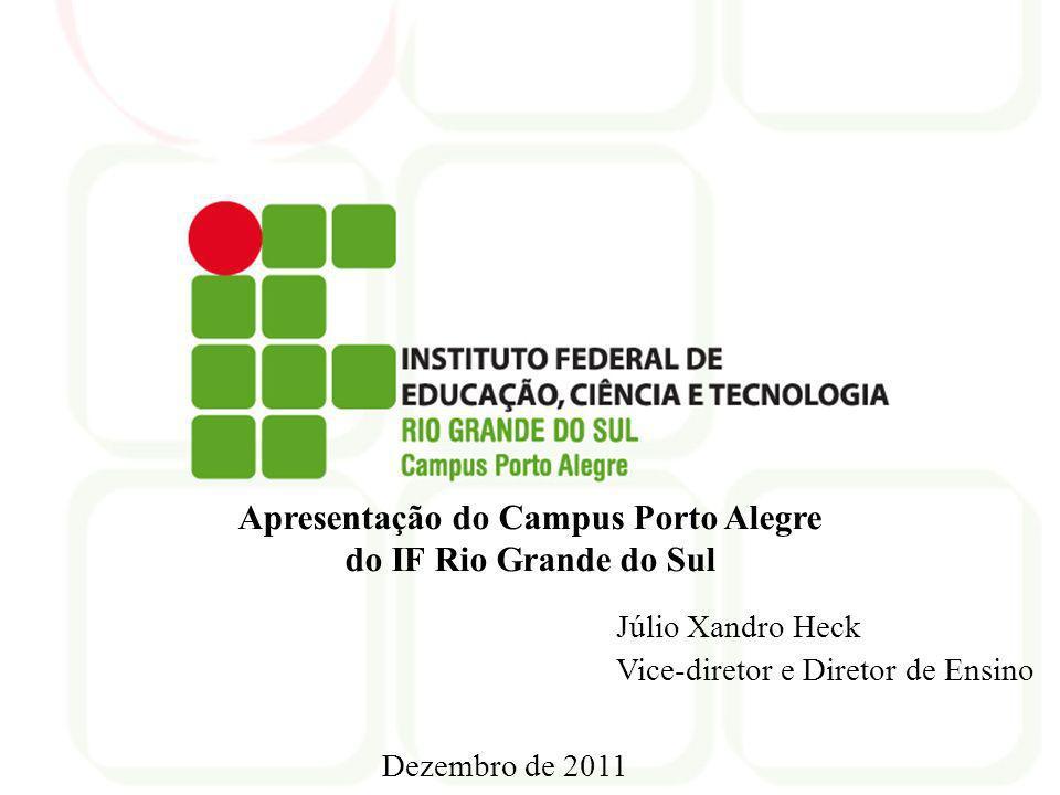 Porto Alegre, março de 2010 Dezembro de 2011 Apresentação do Campus Porto Alegre do IF Rio Grande do Sul Júlio Xandro Heck Vice-diretor e Diretor de E