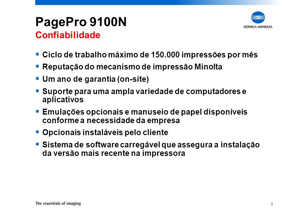 8 PagePro 9100N Confiabilidade Ciclo de trabalho máximo de 150.000 impressões por mês Reputação do mecanismo de impressão Minolta Um ano de garantia (