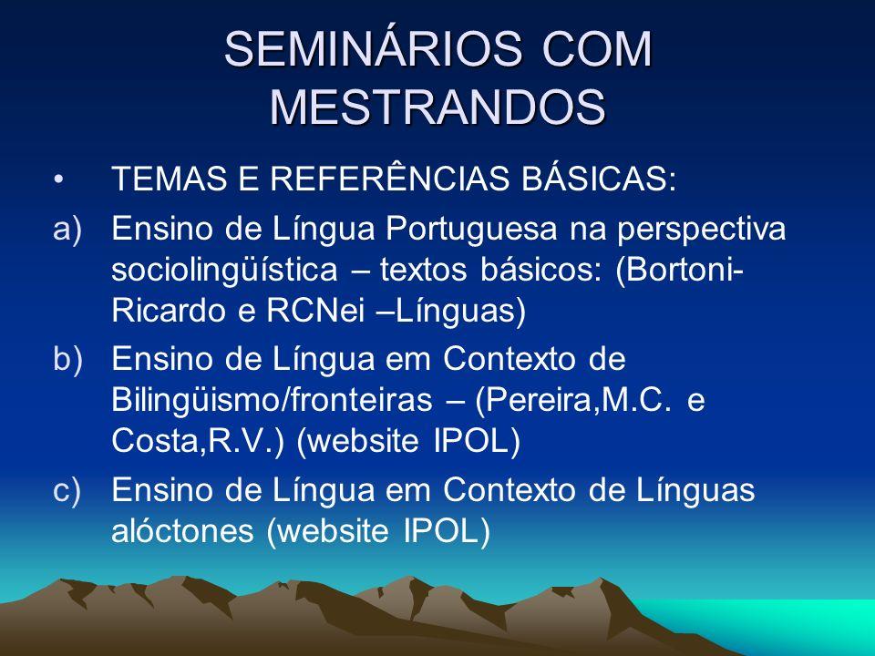 SEMINÁRIOS COM MESTRANDOS TEMAS E REFERÊNCIAS BÁSICAS: a)Ensino de Língua Portuguesa na perspectiva sociolingüística – textos básicos: (Bortoni- Ricar