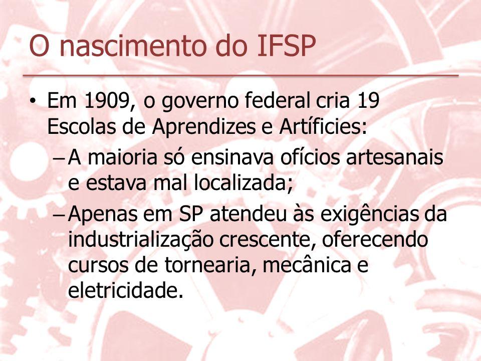 O nascimento do IFSP Em 1909, o governo federal cria 19 Escolas de Aprendizes e Artíficies: – A maioria só ensinava ofícios artesanais e estava mal lo