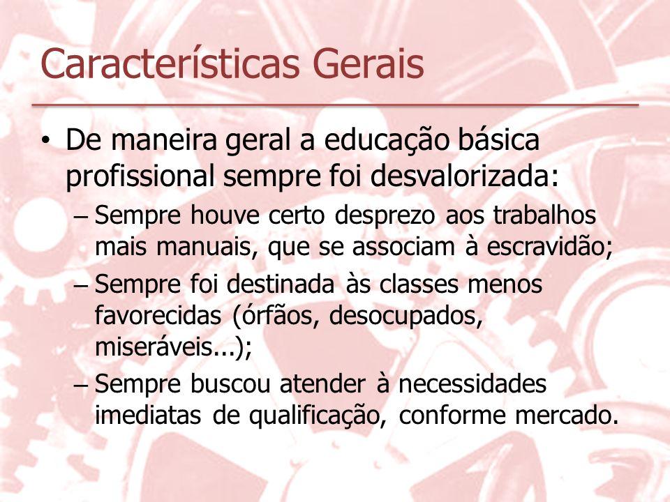 Características Gerais De maneira geral a educação básica profissional sempre foi desvalorizada: – Sempre houve certo desprezo aos trabalhos mais manu