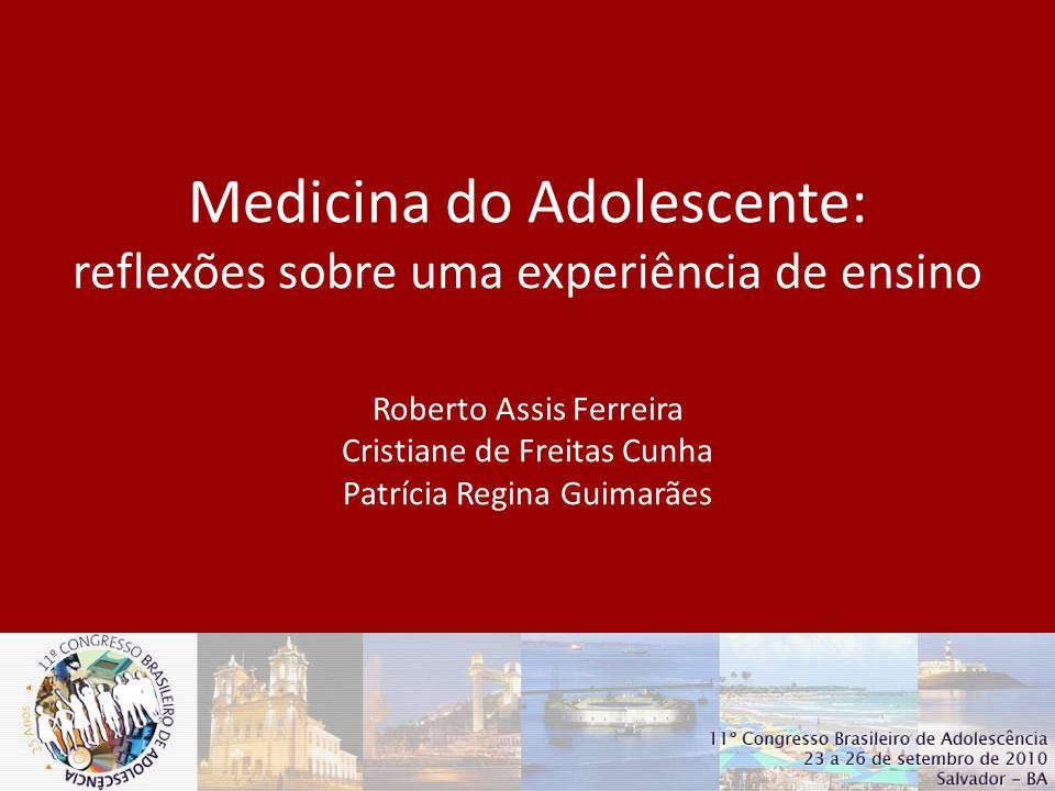 Roberto Assis Ferreira Cristiane de Freitas Cunha Patrícia Regina Guimarães Departamento de Pediatria – FM-UFMG Núcleo de Saúde do Adolescente - HC-UFMG Medicina do Adolescente