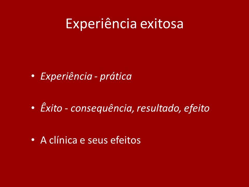 Experiência exitosa Experiência - prática Êxito - consequência, resultado, efeito A clínica e seus efeitos