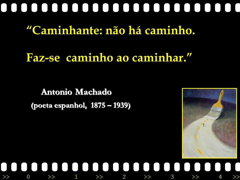 >>0 >>1 >> 2 >> 3 >> 4 >> Caminhante: não há caminho. Faz-se caminho ao caminhar. Antonio Machado (poeta espanhol, 1875 – 1939)