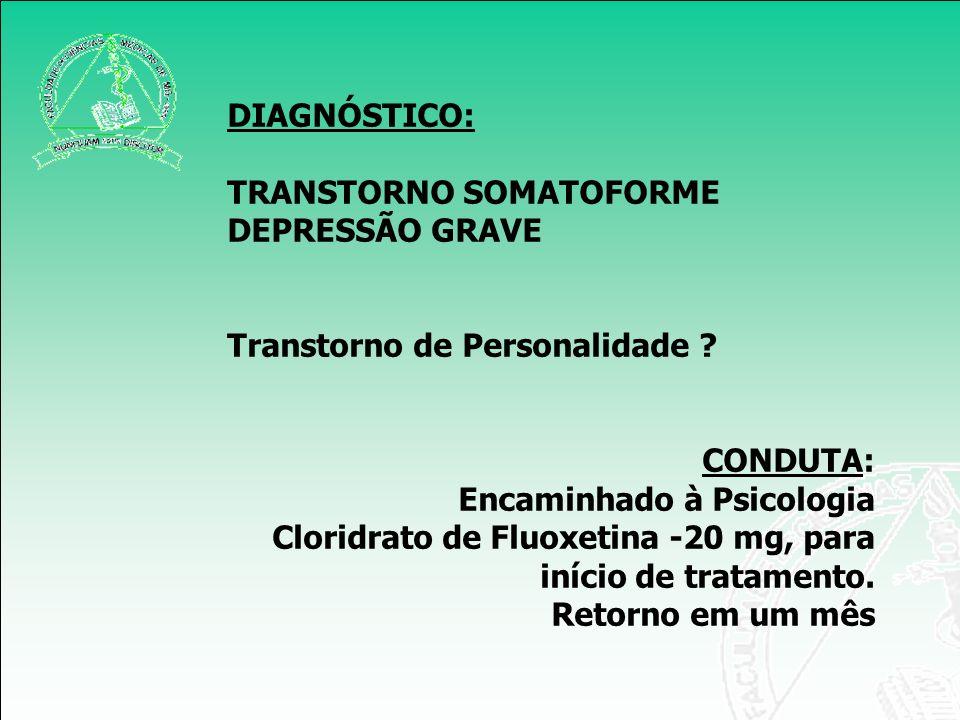 DIAGNÓSTICO: TRANSTORNO SOMATOFORME DEPRESSÃO GRAVE Transtorno de Personalidade ? CONDUTA: Encaminhado à Psicologia Cloridrato de Fluoxetina -20 mg, p