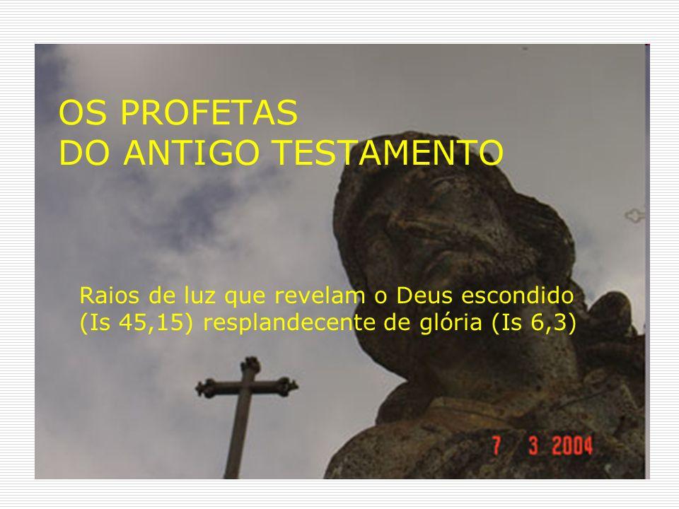 OS PROFETAS DO ANTIGO TESTAMENTO Raios de luz que revelam o Deus escondido (Is 45,15) resplandecente de glória (Is 6,3)