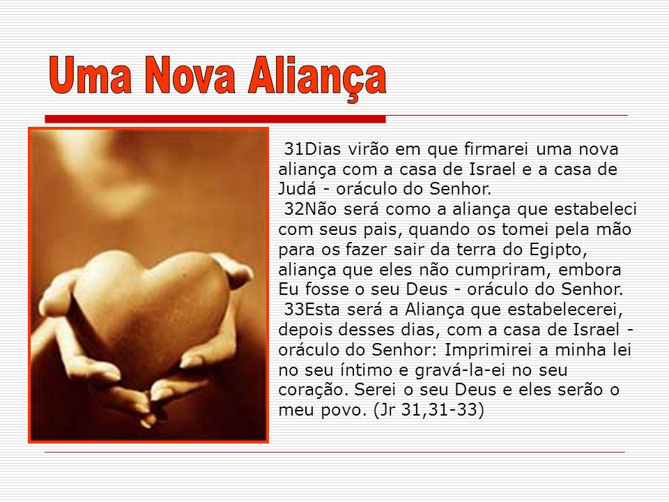 31Dias virão em que firmarei uma nova aliança com a casa de Israel e a casa de Judá - oráculo do Senhor. 32Não será como a aliança que estabeleci com