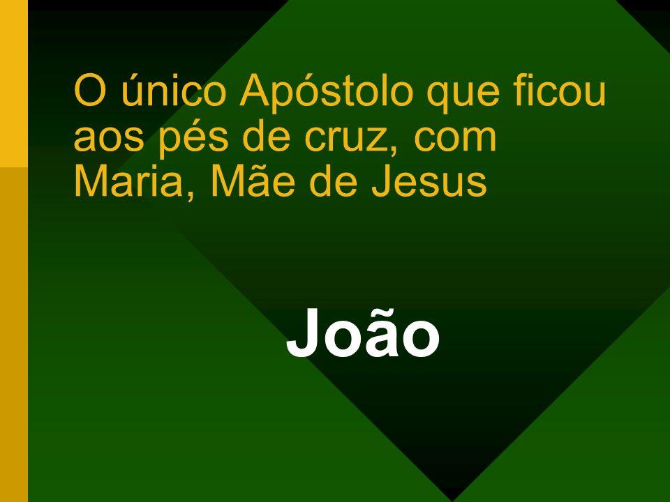 O único Apóstolo que ficou aos pés de cruz, com Maria, Mãe de Jesus João