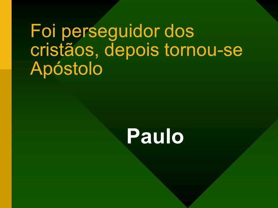 Foi perseguidor dos cristãos, depois tornou-se Apóstolo