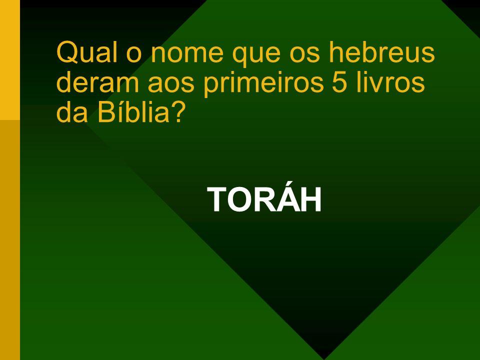 Qual o nome que os hebreus deram aos primeiros 5 livros da Bíblia? TORÁH