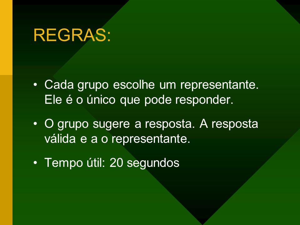 REGRAS: Cada grupo escolhe um representante. Ele é o único que pode responder. O grupo sugere a resposta. A resposta válida e a o representante. Tempo