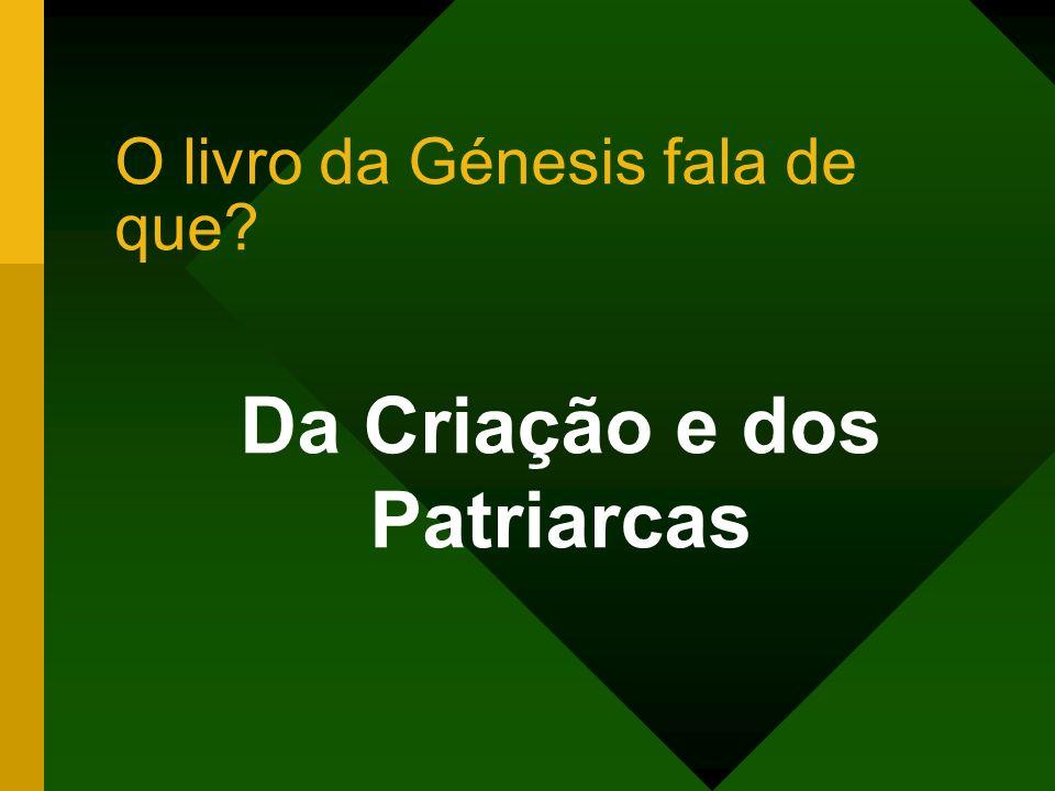O livro da Génesis fala de que? Da Criação e dos Patriarcas
