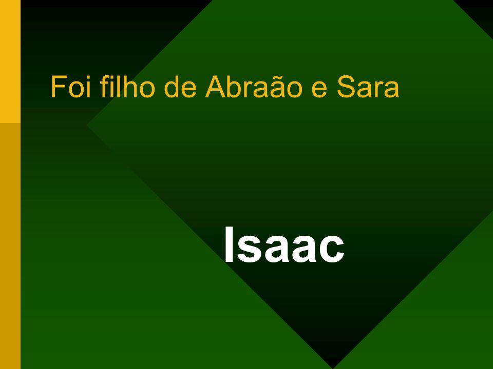 Foi filho de Abraão e Sara Isaac