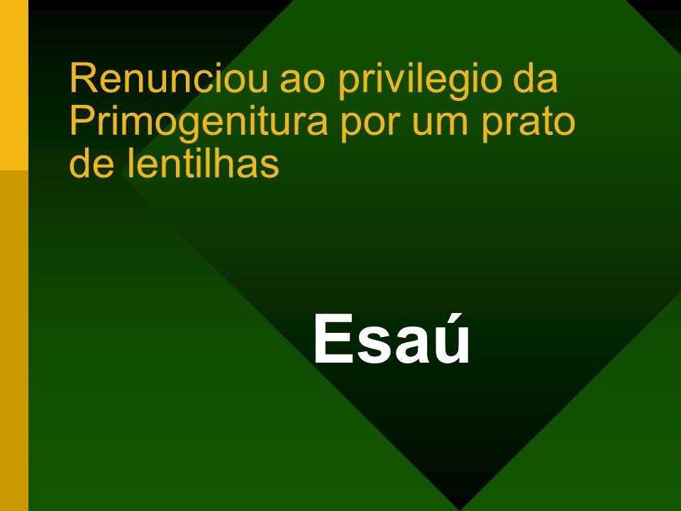 Renunciou ao privilegio da Primogenitura por um prato de lentilhas Esaú