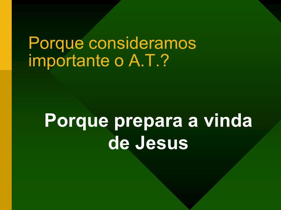Porque consideramos importante o A.T.? Porque prepara a vinda de Jesus