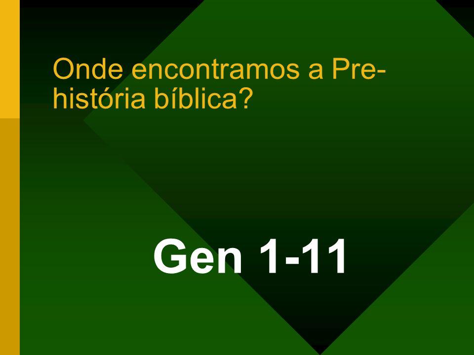 Onde encontramos a Pre- história bíblica? Gen 1-11