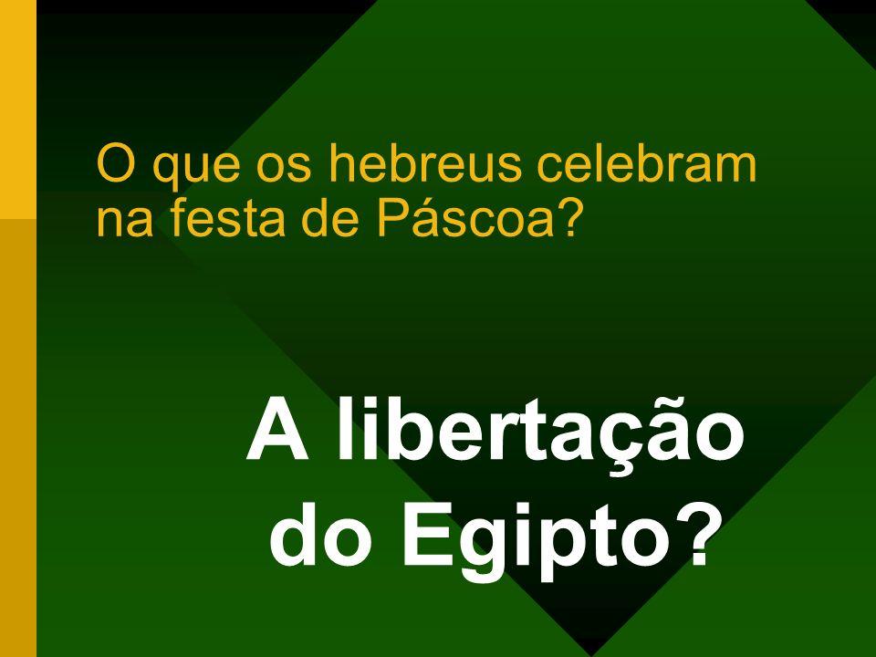 O que os hebreus celebram na festa de Páscoa? A libertação do Egipto?