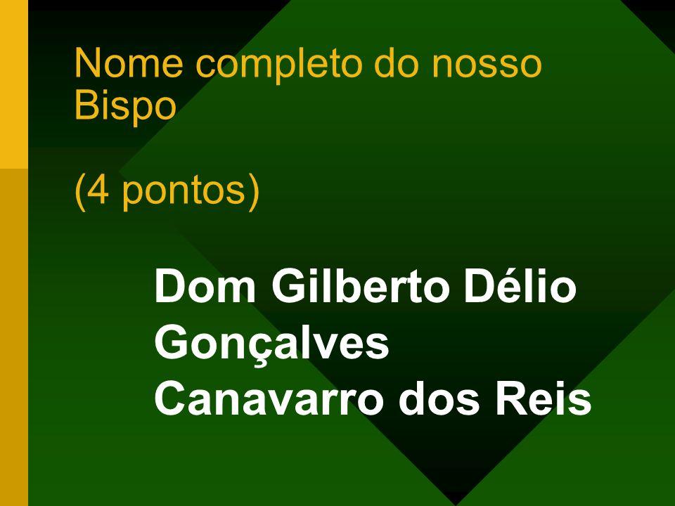 Nome completo do nosso Bispo (4 pontos) Dom Gilberto Délio Gonçalves Canavarro dos Reis