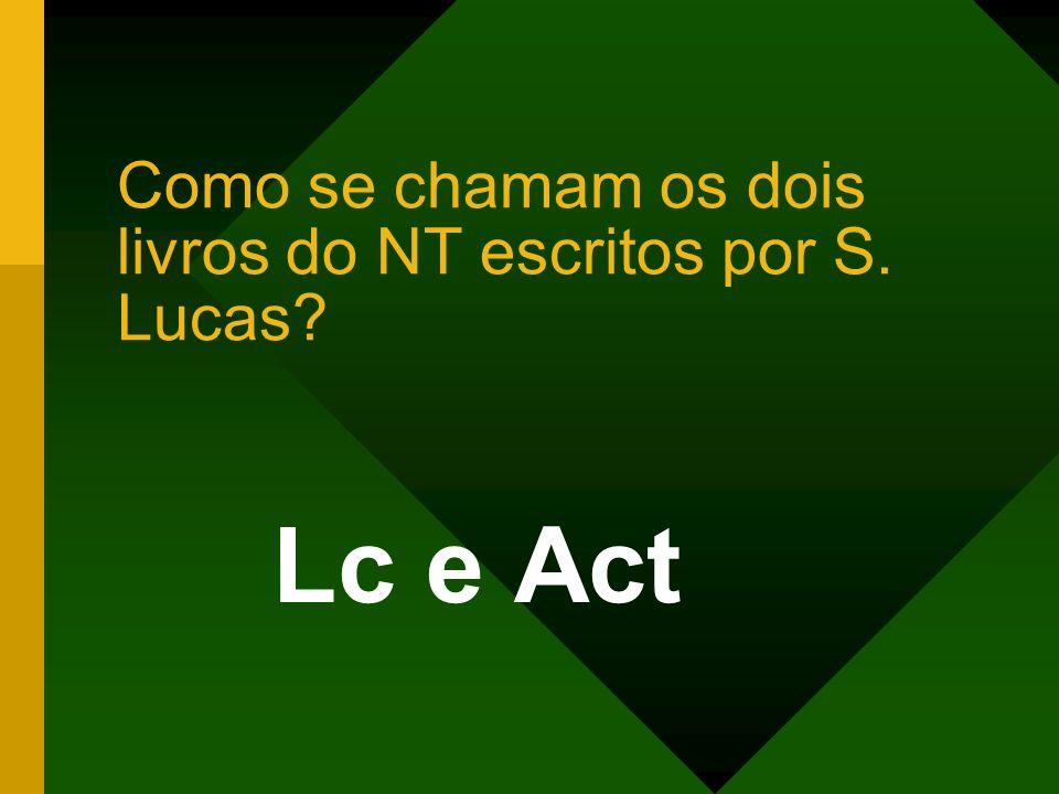Como se chamam os dois livros do NT escritos por S. Lucas? Lc e Act