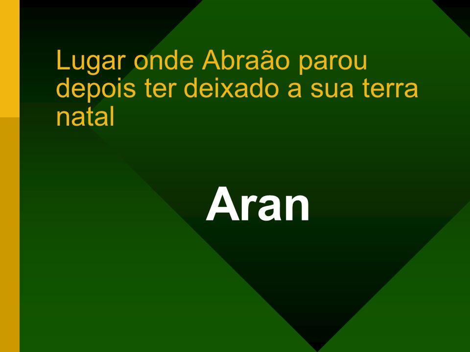 Aran Lugar onde Abraão parou depois ter deixado a sua terra natal
