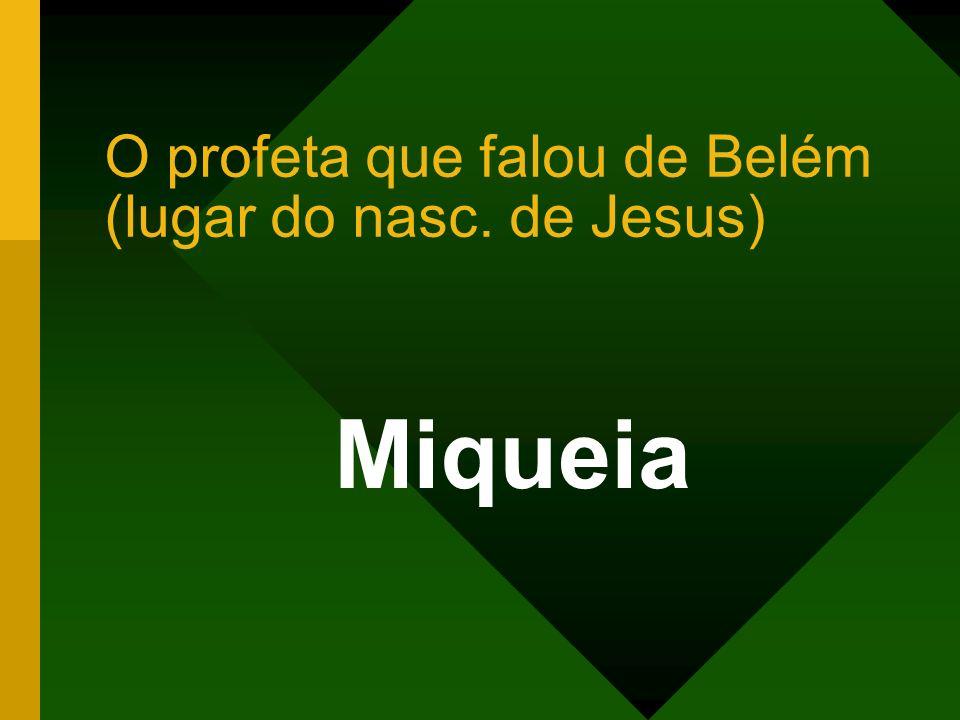 O profeta que falou de Belém (lugar do nasc. de Jesus) Miqueia