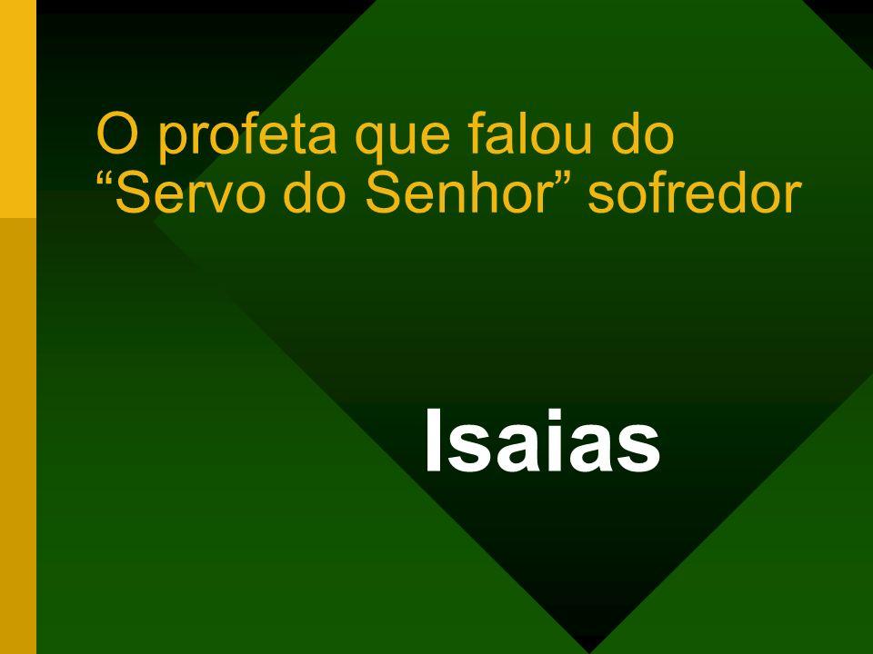 O profeta que falou do Servo do Senhor sofredor Isaias
