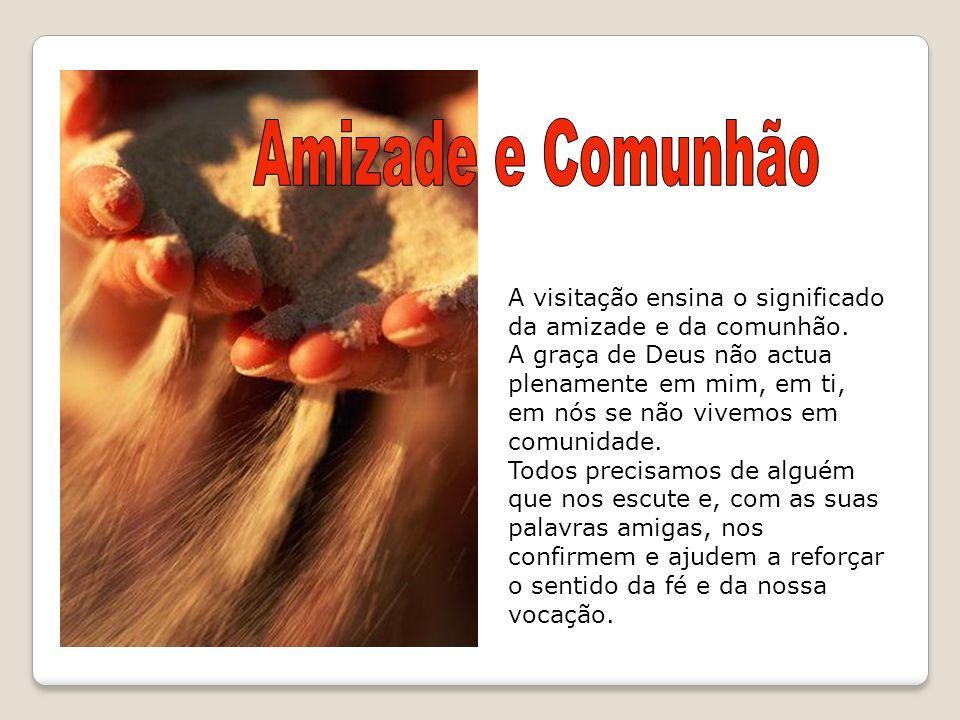 A visitação ensina o significado da amizade e da comunhão. A graça de Deus não actua plenamente em mim, em ti, em nós se não vivemos em comunidade. To