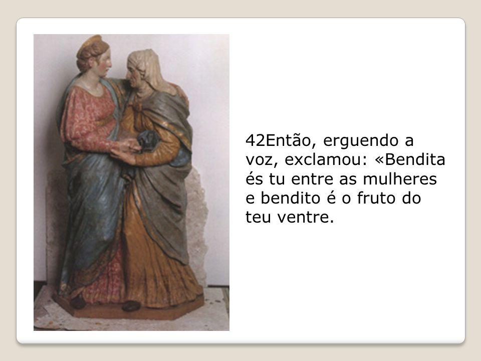 42Então, erguendo a voz, exclamou: «Bendita és tu entre as mulheres e bendito é o fruto do teu ventre.