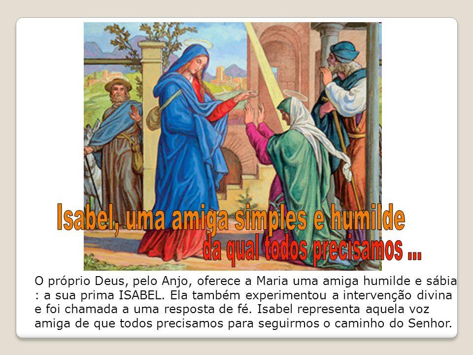 O próprio Deus, pelo Anjo, oferece a Maria uma amiga humilde e sábia : a sua prima ISABEL. Ela também experimentou a intervenção divina e foi chamada