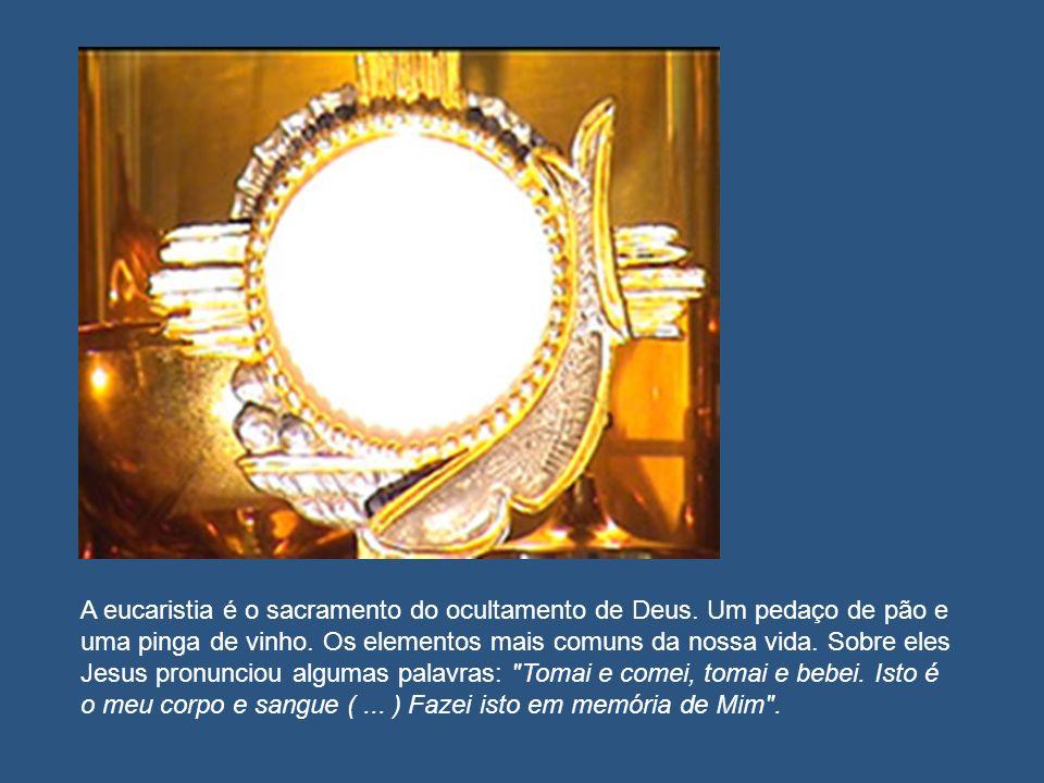A eucaristia é o sacramento do ocultamento de Deus. Um pedaço de pão e uma pinga de vinho. Os elementos mais comuns da nossa vida. Sobre eles Jesus pr