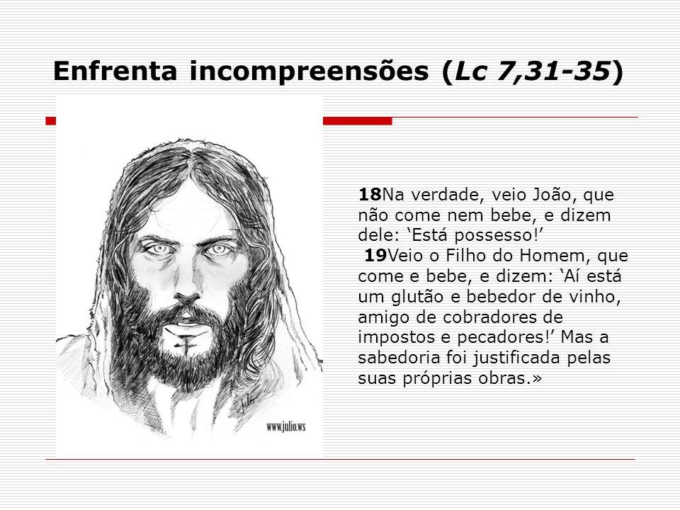 18Na verdade, veio João, que não come nem bebe, e dizem dele: Está possesso! 19Veio o Filho do Homem, que come e bebe, e dizem: Aí está um glutão e be